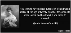 You seem to have no real purpose in life and won't realize at the age ...