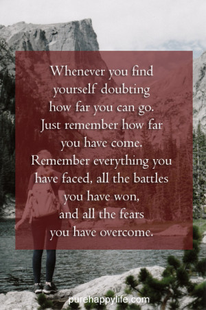 Whenever you find yourself doubting how far you can go. just remember ...