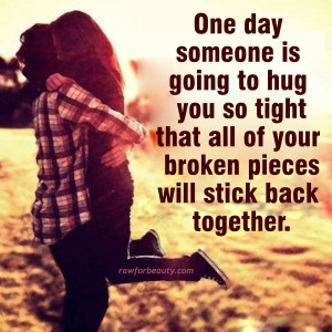 One day someone is going to hug you so tight that all of your broken ...