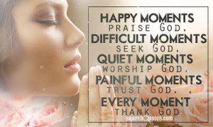, praise God. Difficult moments, seek God. Quiet moments, worship God ...