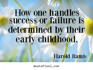 ... or failure is determined by their early childhood. - Success quotes