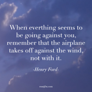 ... off against the wind, not with it. - Henry Ford quote about challenges
