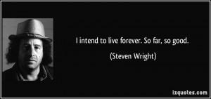 intend to live forever. So far, so good. - Steven Wright