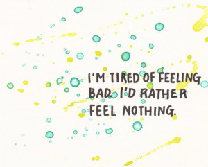 tired of feeling bad I'd rather feel nothing.