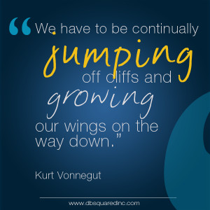 We have to continually be jumping off cliffs and growing our wings on ...