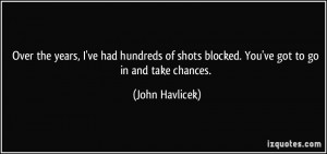 Over the years, I've had hundreds of shots blocked. You've got to go ...