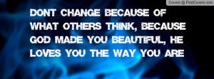 ... Think, Because God Made You Beautiful, He Loves you the way you are