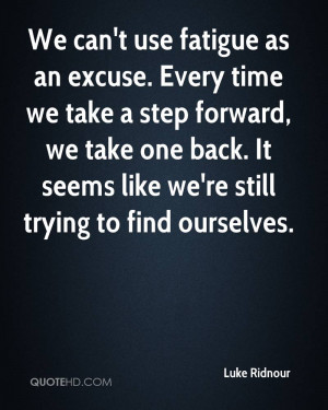Use Fatigue As An Excuse. Every Time We Take A Step Forward, We Take ...
