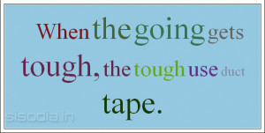 When the going gets tough, the tough get going.