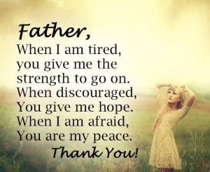 Father, When I am tired, you give me the strength to go on. When ...