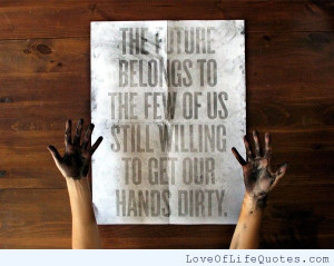 ... future belongs to the few of us still willing to get our hands dirty