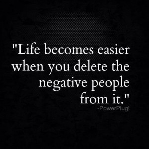 Life Becomes Easier When You Delete The Negative People From It