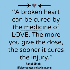 broken heart can be cured by the medicine of LOVE. The more you give ...