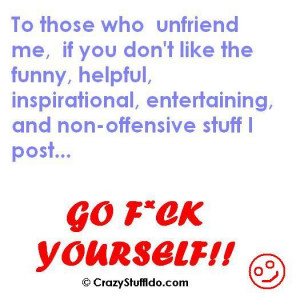 To those who unfriend me, if you don't like the funny, helpful ...