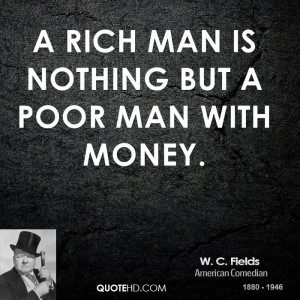 rich man is nothing but a poor man with money.