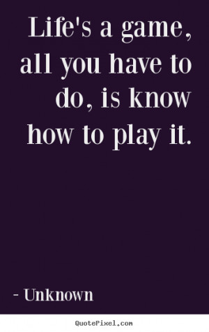 Unknown picture quotes - Life's a game, all you have to do, is know ...