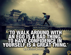 To walk around with an ego is a bad thing. To have confidence in ...