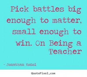 Jonathan Kozol image sayings - Pick battles big enough to matter ...
