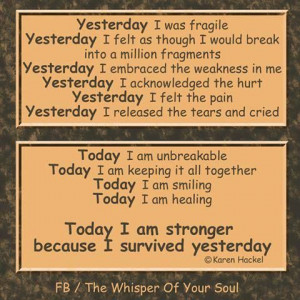 Yesterday I was fragile; Today I am unbreakable.