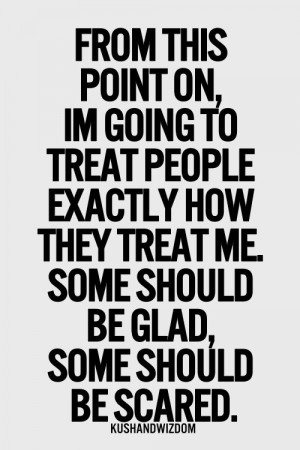 this point on, i'm going to treat people exactly the way they treat me ...