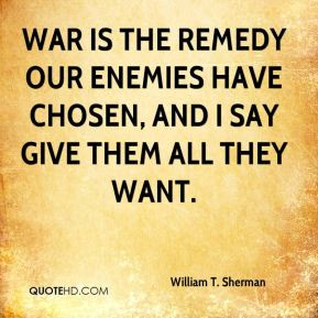 William T. Sherman - War is the remedy our enemies have chosen, and I ...