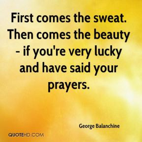 George Balanchine - First comes the sweat. Then comes the beauty - if ...