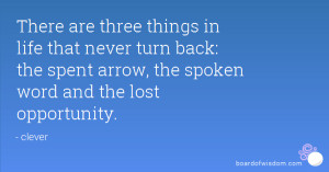 There are three things in life that never turn back: the spent arrow ...
