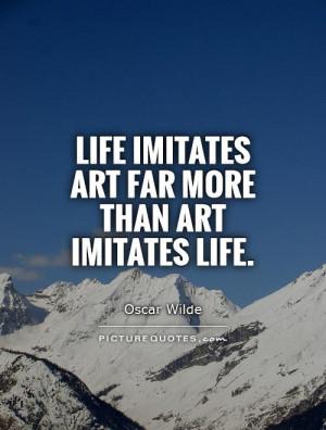 Life imitates art far more than art imitates Life Picture Quote #1