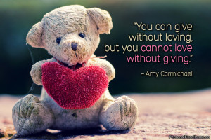 You can give without loving, but you cannot love without giving ...