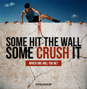 Some people hit the wall. Others crush it.