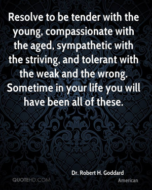 Resolve to be tender with the young, compassionate with the aged ...