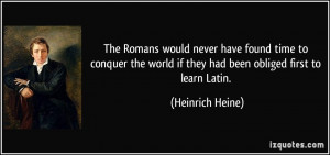 The Romans would never have found time to conquer the world if they ...