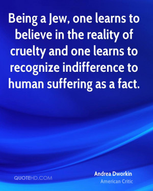 Being a Jew, one learns to believe in the reality of cruelty and one ...