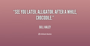 """See you later, alligator. After a while, crocodile."""""""