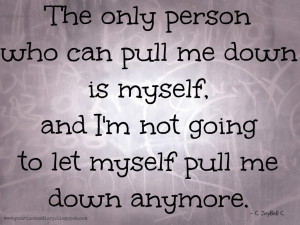 The only person who can pull me down is myself, and I'm not going to ...