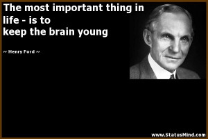 ... life - is to keep the brain young - Henry Ford Quotes - StatusMind.com