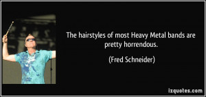 The hairstyles of most Heavy Metal bands are pretty horrendous. - Fred ...