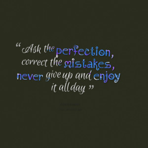 Ask the perfection, correct the mistakes, never give up and enjoy it ...