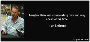 Genghis Khan was a fascinating man and way ahead of his time. - Ian ...