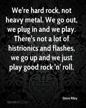 Steve Riley - We're hard rock, not heavy metal. We go out, we plug in ...