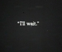 ill wait for you