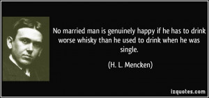 No married man is genuinely happy if he has to drink worse whisky than ...