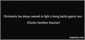 ... to fight a losing battle against race. - Charles Hamilton Houston