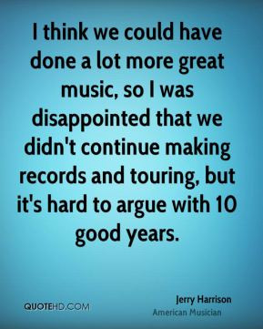 Jerry Harrison - I think we could have done a lot more great music, so ...