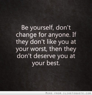Be yourself, don't change for anyone.