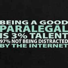 Being a good paralegal is 3% talent, 97% not being distracted by the ...
