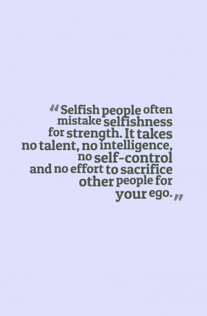 Quotes About Selfish People Quotes about selfish people,