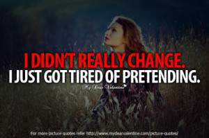 did not really change. I just got tired of pretending.