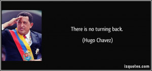 There is no turning back. - Hugo Chavez