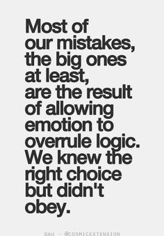 ... emotion to overrule logic. We knew the right choice but didn't obey
